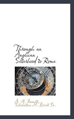 Through an Anglican Sisterhood to Rome - Bennett, A H, and Ewart, Scholastica M