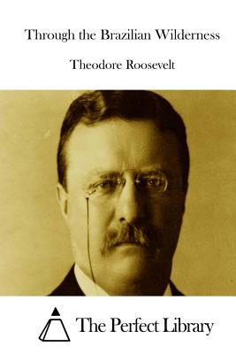 Through the Brazilian Wilderness - Roosevelt, Theodore, and The Perfect Library (Editor)