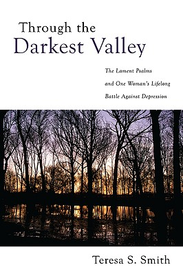 Through the Darkest Valley: The Lament Psalms and One Woman's Lifelong Battle Against Depression - Smith, Teresa S
