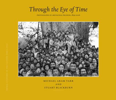 Through the Eye of Time: Photographs of Arunachal Pradesh, 1859-2006 - Tarr, Michael, and Blackburn, Stuart H.