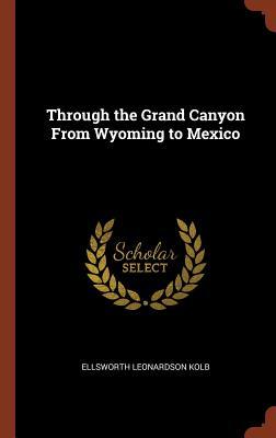 Through the Grand Canyon from Wyoming to Mexico - Kolb, Ellsworth Leonardson
