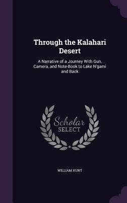 Through the Kalahari Desert: A Narrative of a Journey with Gun, Camera, and Note-Book to Lake N'Gami and Back - Hunt, William