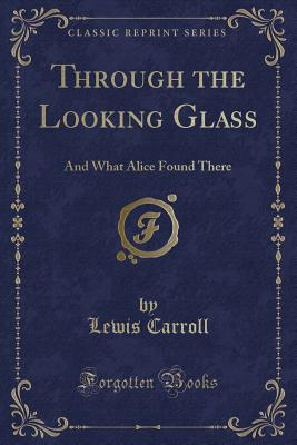 Through the Looking Glass: And What Alice Found There (Classic Reprint) - Carroll, Lewis