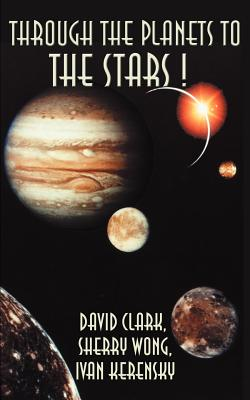 Through the Planets to the Stars! - Clark, David, Ph.D., and Wong, Sherry, and Kerensky, Ivan