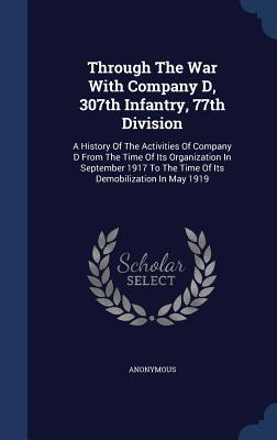 Through the War with Company D, 307th Infantry, 77th Division: A History of the Activities of Company D from the Time of Its Organization in September 1917 to the Time of Its Demobilization in May 1919 - Anonymous