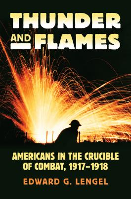 Thunder and Flames: Americans in the Crucible of Combat, 1917-1918 - Lengel, Edward G