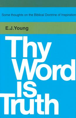 Thy Word is Truth - Young, Edward J, and Young, E J