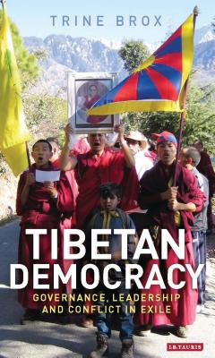 Tibetan Democracy: Governance, Leadership and Conflict in Exile - Brox, Trine
