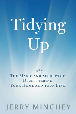 Tidying Up: The Magic and Secrets of Decluttering Your Home and Your Life - Minchey, Jerry