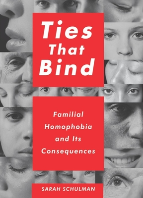Ties That Bind: Familial Homophobia and Its Consequences - Schulman, Sarah