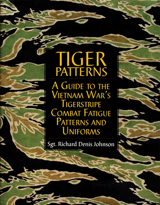 Tiger Patterns: A Guide to the Vietnam War's Tigerstripe Combat Fatigue Patterns and Uniforms - Johnson, Richard Denis