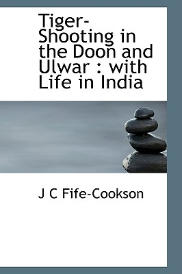 Tiger-Shooting in the Doon and Ulwar: With Life in India - Fife-Cookson, J C