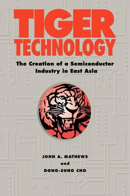 Tiger Technology: The Creation of a Semiconductor Industry in East Asia - Mathews, John A, and Cho, Dong-Sung, and John a, Mathews