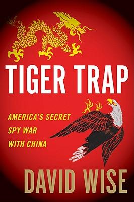 Tiger Trap: America's Secret Spy War with China - Wise, David, PhD