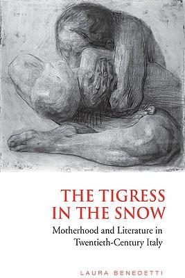 Tigress in the Snow: Motherhood and Literature in Twentieth-Century Italy - Benedetti, Laura