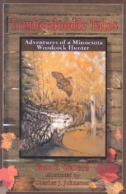 Timberdoodle Tales: Adventures of a Minnesota Woodcock Hunter - Waters, Tom F, and Waters, Thomas F