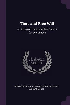Time and Free Will: An Essay on the Immediate Data of Consciousness - Bergson, Henri, and Pogson, Frank Lubecki