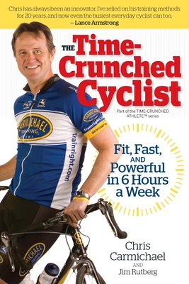Time-Crunched Cyclist: Fit, Fast, and Powerful in 6 Hours a Week - Carmichael, Chris, and Rutberg, Jim
