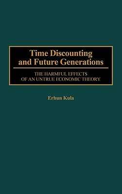 Time Discounting and Future Generations: The Harmful Effects of an Untrue Economic Theory - Kula, Erhun