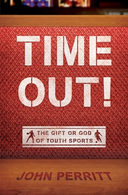 Time Out!: The Gift or God of Youth Sports - Perritt, John