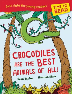 Time to Read: Crocodiles are the Best Animals of All! - Shaw, Hannah (Illustrator), and Taylor, Sean