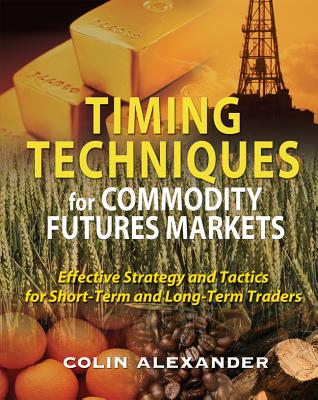 Timing Techniques for Commodity Futures Markets: Effective Strategy and Tactics for Short-Term and Long-Term Traders - Alexander, Colin
