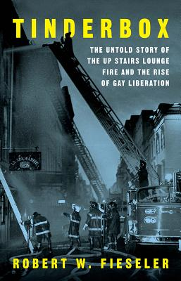 Tinderbox: The Untold Story of the Up Stairs Lounge Fire and the Rise of Gay Liberation - Fieseler, Robert W