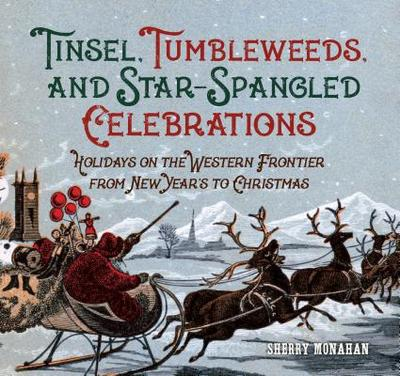 Tinsel, Tumbleweeds, and Star-Spangled Celebrations: Holidays on the Western Frontier from New Year's to Christmas - Monahan, Sherry