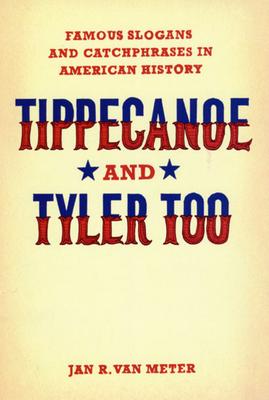 Tippecanoe and Tyler Too: Famous Slogans and Catchphrases in American History - Van Meter, Jan R