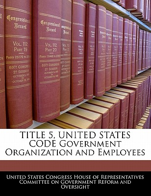Title 5, United States Code Government Organization and Employees - United States Congress House of Represen (Creator)