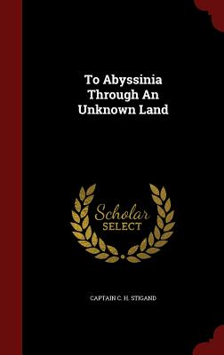 To Abyssinia Through an Unknown Land - Stigand, Captain C H