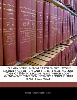 To Amend the Employee Retirement Income Security Act of 1974 and the Internal Revenue Code of 1986 to Require Plans Which Adopt Amendments That Significantly Reduce Future Benefit Accruals. - United States Congress Senate (Creator)