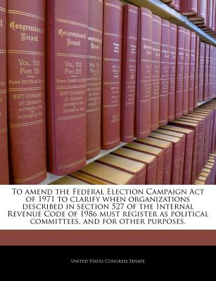 To Amend the Federal Election Campaign Act of 1971 to Clarify When Organizations Described in Section 527 of the Internal Revenue Code of 1986 Must Register as Political Committees, and for Other Purposes. - United States Congress Senate (Creator)