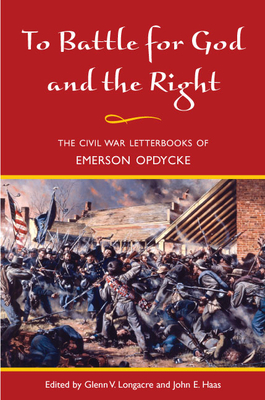 To Battle for God and the Right: The Civil War Letterbooks of Emerson Opdycke - Opdycke, Emerson, and Longacre, Glenn V (Editor), and Haas, John E (Editor)