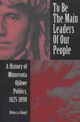 To Be the Main Leaders of Our People: A History of Minnesota Ojibwe Politics, 1825-1898 - Kugel, Rebecca