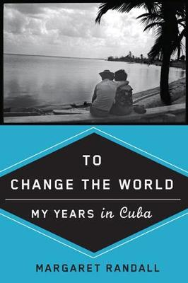 To Change the World: My Years in Cuba - Randall, Margaret