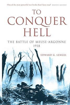To Conquer Hell: The Battle of Meuse-Argonne 1918 - Lengel, Edward G.