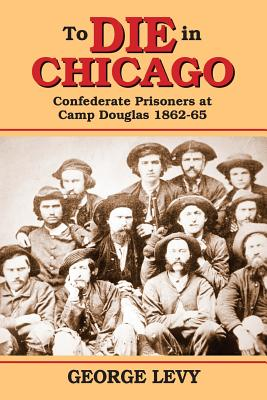 To Die in Chicago: Confederate Prisoners at Camp Douglas 1862-65 - Levy, George