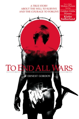To End All Wars: A True Story about the Will to Survive and the Courage to Forgive - Gordon, Ernest