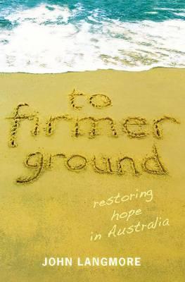 To Firmer Ground: Restoring Hope in Australia - Langmore, John