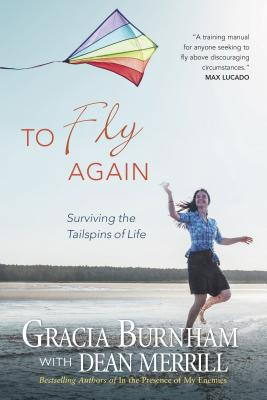 To Fly Again: Surviving the Tailspins of Life - Burnham, Gracia, and Merrill, Dean