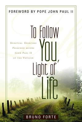To Follow You, Light of Life: Spiritual Exercises Preached Before John Paul II at the Vatican - Forte, Bruno, and Glenday, P David (Translated by)