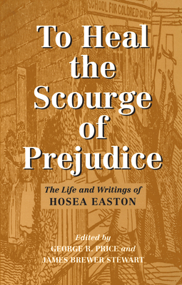 To Heal the Scourge of Prejudice: The Life and Writings of Hosea Easton - Price, George R (Editor)