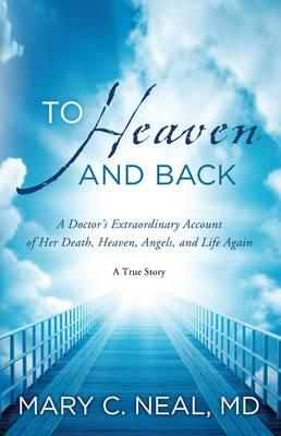 To Heaven and Back: A Doctor's Extraordinary Account of Her Death, Heaven, Angels, and Life Again - Neal, Mary C