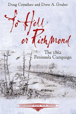To Hell or Richmond: The 1862 Peninsula Campaign - Crenshaw, Doug, and Gruber, Drew A
