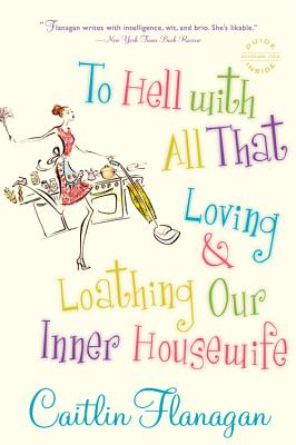 To Hell with All That: Loving and Loathing Our Inner Housewife - Flanagan, Caitlin