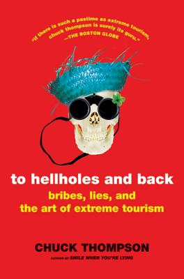 To Hellholes and Back: Bribes, Lies, and the Art of Extreme Tourism - Thompson, Chuck