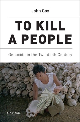 To Kill a People: Genocide in the Twentieth Century - Cox, John