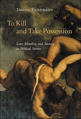 To Kill and Take Possession: Law, Morality, and Society in Biblical Stories - Friedmann, Daniel
