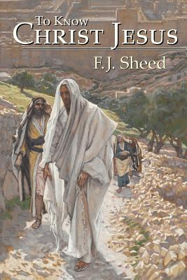 To Know Christ Jesus - Sheed, F J, and Sheed, Frank
